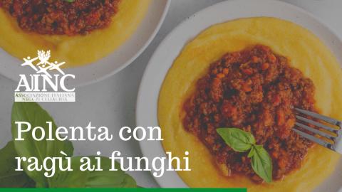 Le ricette di AINC: Polenta con ragù ai funghi